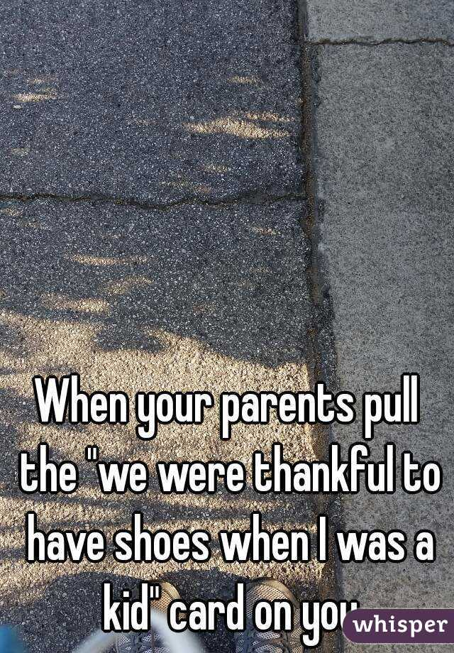 """When your parents pull the """"we were thankful to have shoes when I was a kid"""" card on you"""