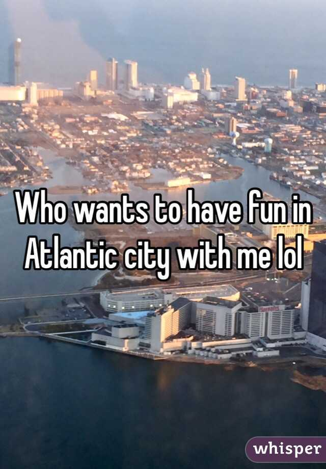 Who wants to have fun in Atlantic city with me lol