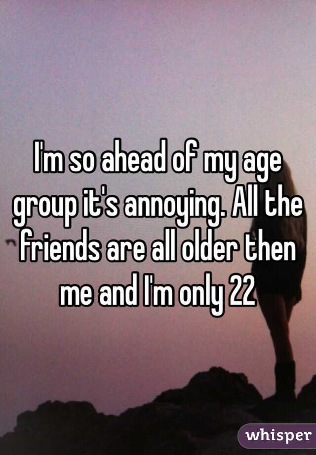 I'm so ahead of my age group it's annoying. All the friends are all older then me and I'm only 22