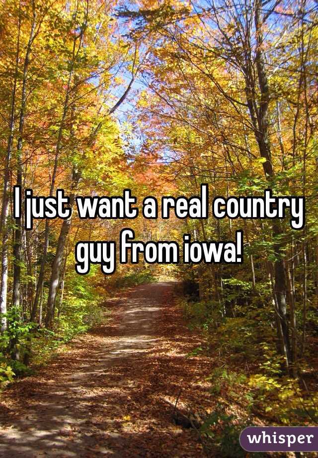 I just want a real country guy from iowa!
