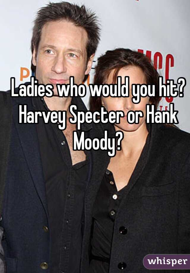 Ladies who would you hit? Harvey Specter or Hank Moody?