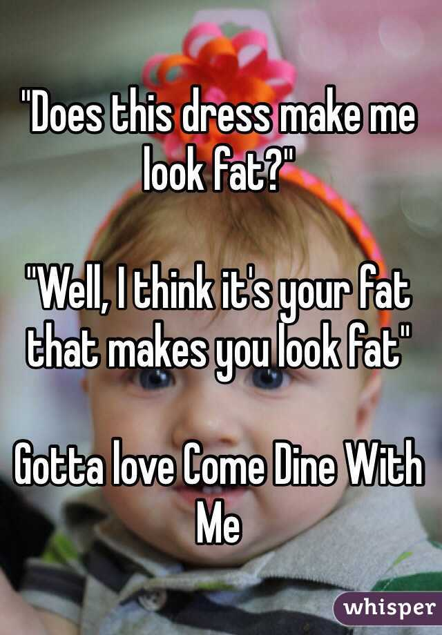 """Does this dress make me look fat?""  ""Well, I think it's your fat that makes you look fat""   Gotta love Come Dine With Me"