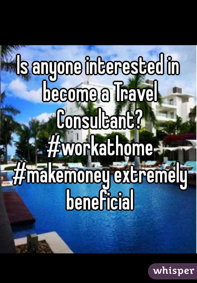 Is anyone interested in become a Travel Consultant? #workathome #makemoney extremely beneficial