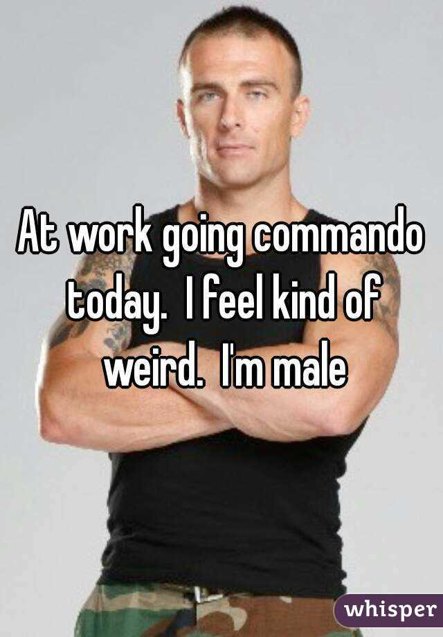 At work going commando today.  I feel kind of weird.  I'm male