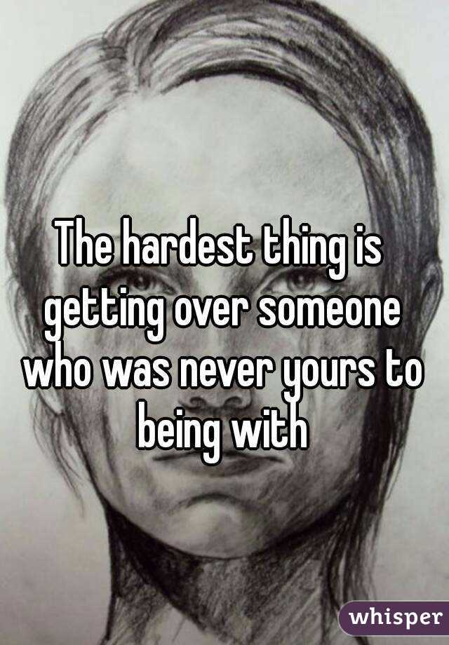 The hardest thing is getting over someone who was never yours to being with