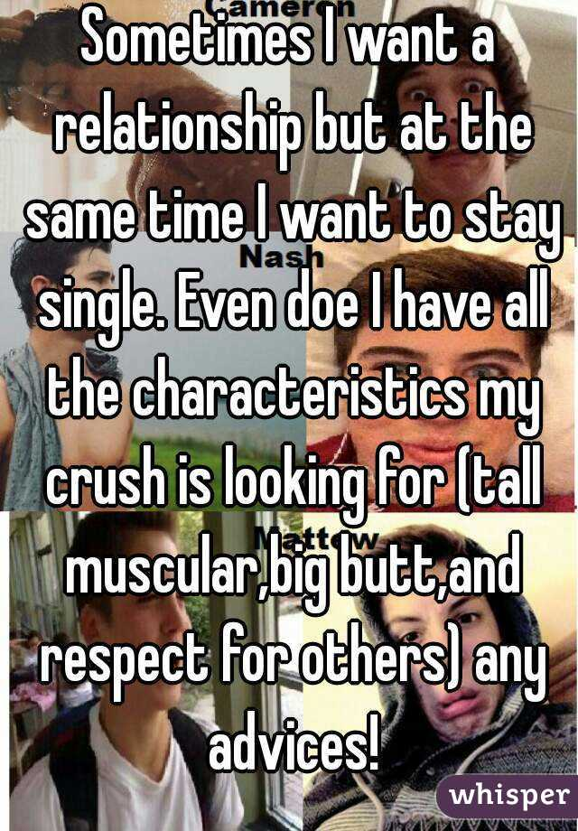 Sometimes I want a relationship but at the same time I want to stay single. Even doe I have all the characteristics my crush is looking for (tall muscular,big butt,and respect for others) any advices!