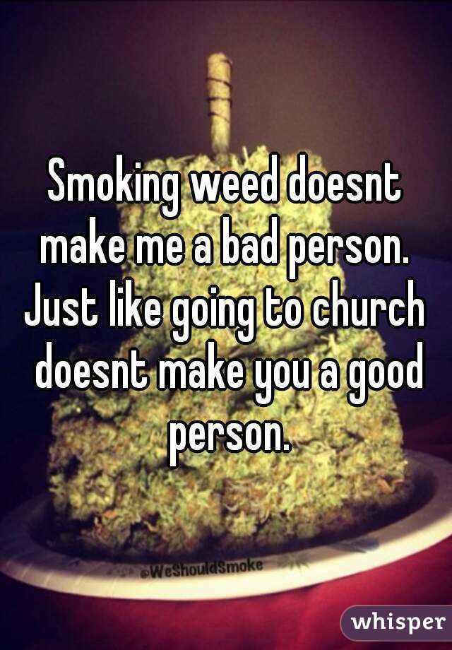 Smoking weed doesnt make me a bad person.  Just like going to church doesnt make you a good person.
