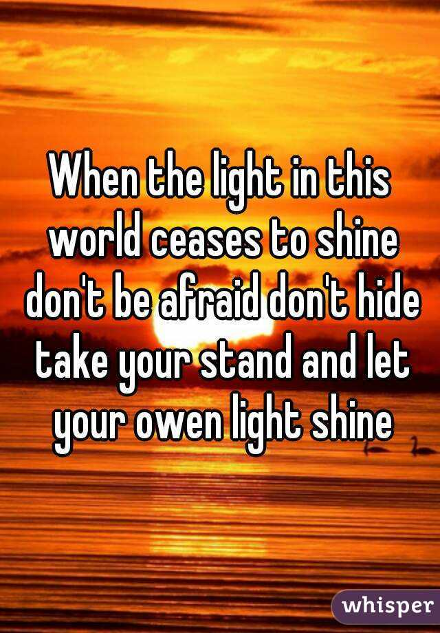 When the light in this world ceases to shine don't be afraid don't hide take your stand and let your owen light shine