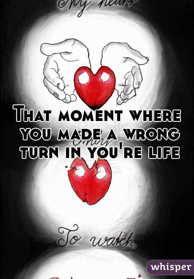 That moment where you made a wrong turn in you're life