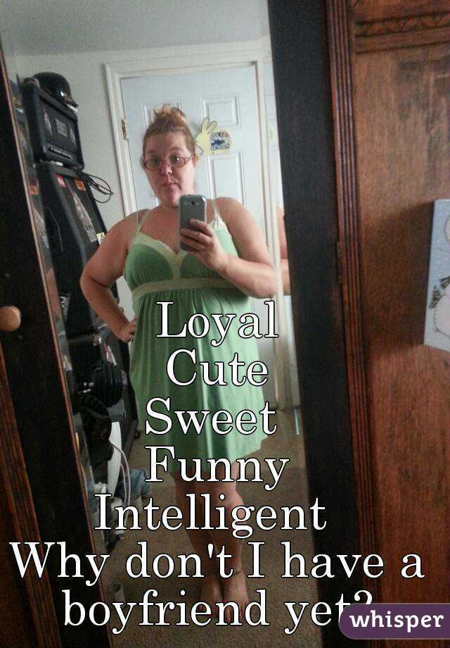 Loyal Cute Sweet  Funny Intelligent   Why don't I have a boyfriend yet?
