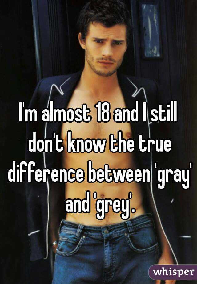 I'm almost 18 and I still don't know the true difference between 'gray' and 'grey'.