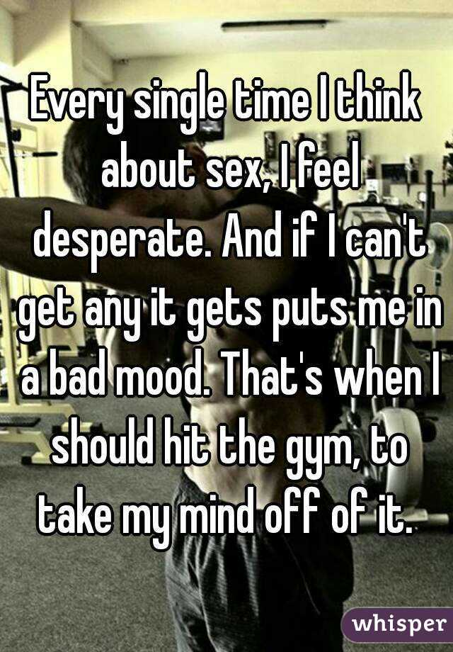Every single time I think about sex, I feel desperate. And if I can't get any it gets puts me in a bad mood. That's when I should hit the gym, to take my mind off of it.