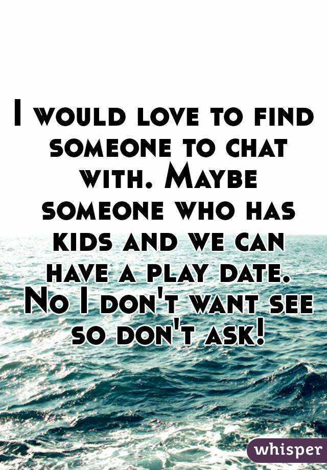 I would love to find someone to chat with. Maybe someone who has kids and we can have a play date. No I don't want see so don't ask!