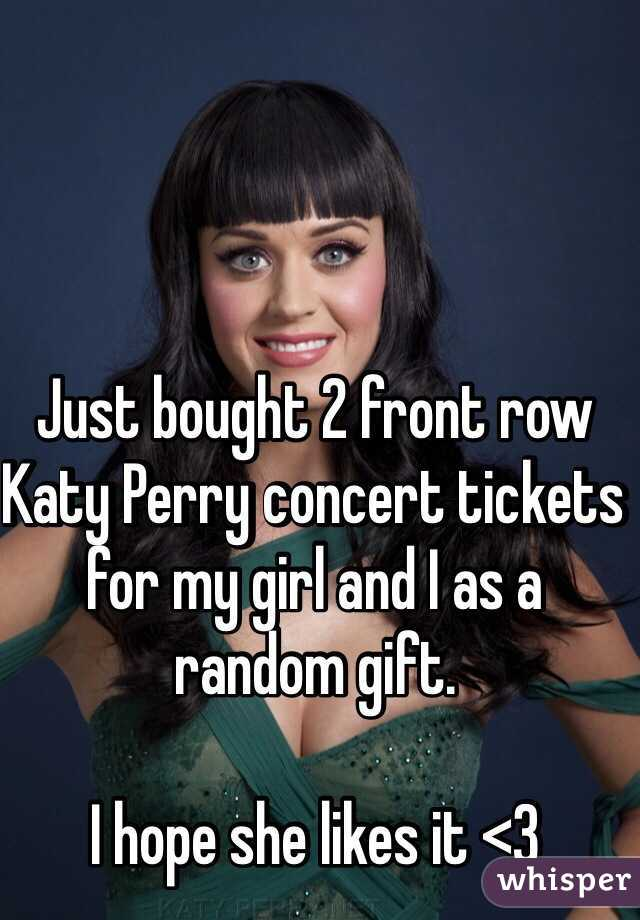Just bought 2 front row Katy Perry concert tickets for my girl and I as a random gift.  I hope she likes it <3
