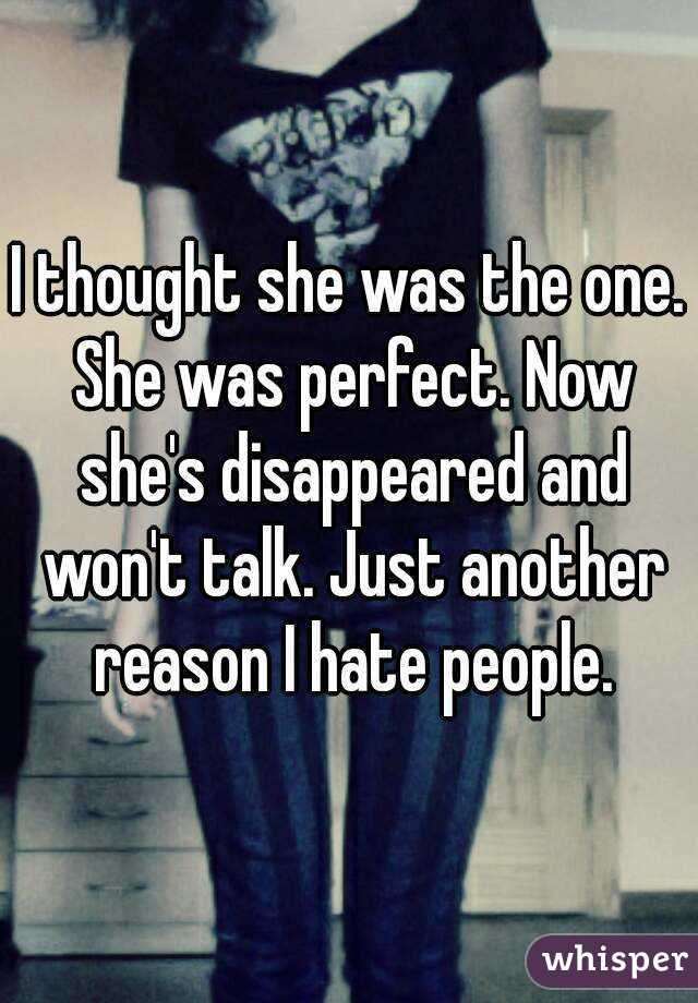 I thought she was the one. She was perfect. Now she's disappeared and won't talk. Just another reason I hate people.