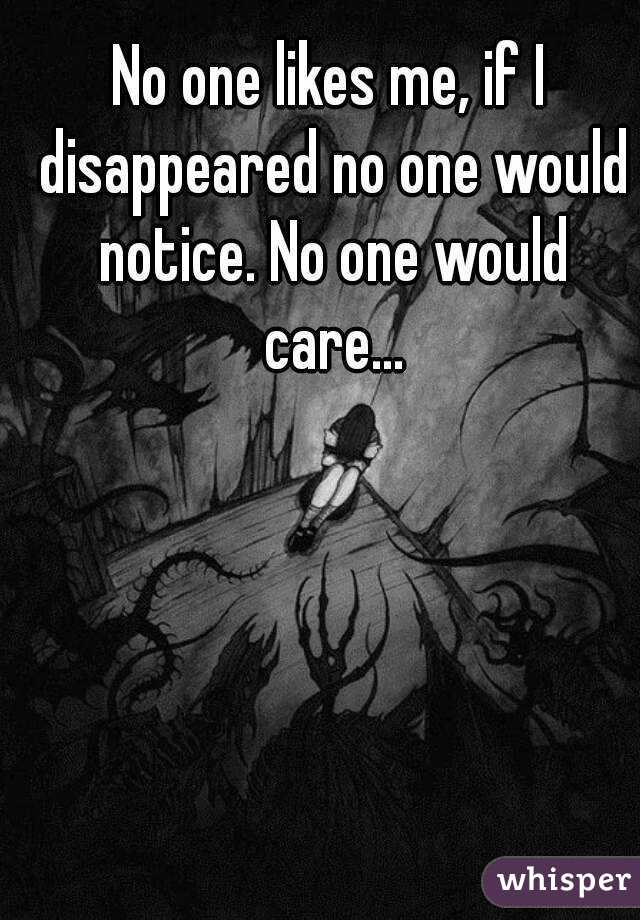 No one likes me, if I disappeared no one would notice. No one would care...