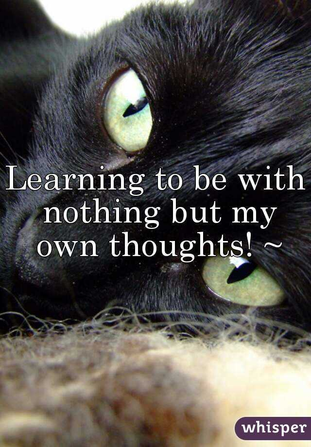 Learning to be with nothing but my own thoughts! ~