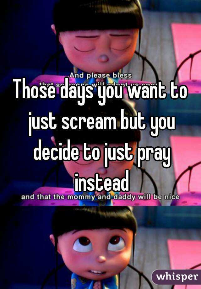Those days you want to just scream but you decide to just pray instead
