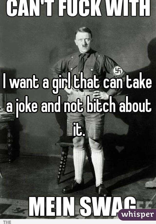 I want a girl that can take a joke and not bitch about it.