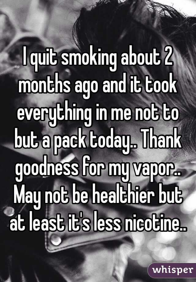 I quit smoking about 2 months ago and it took everything in me not to but a pack today.. Thank goodness for my vapor.. May not be healthier but at least it's less nicotine..