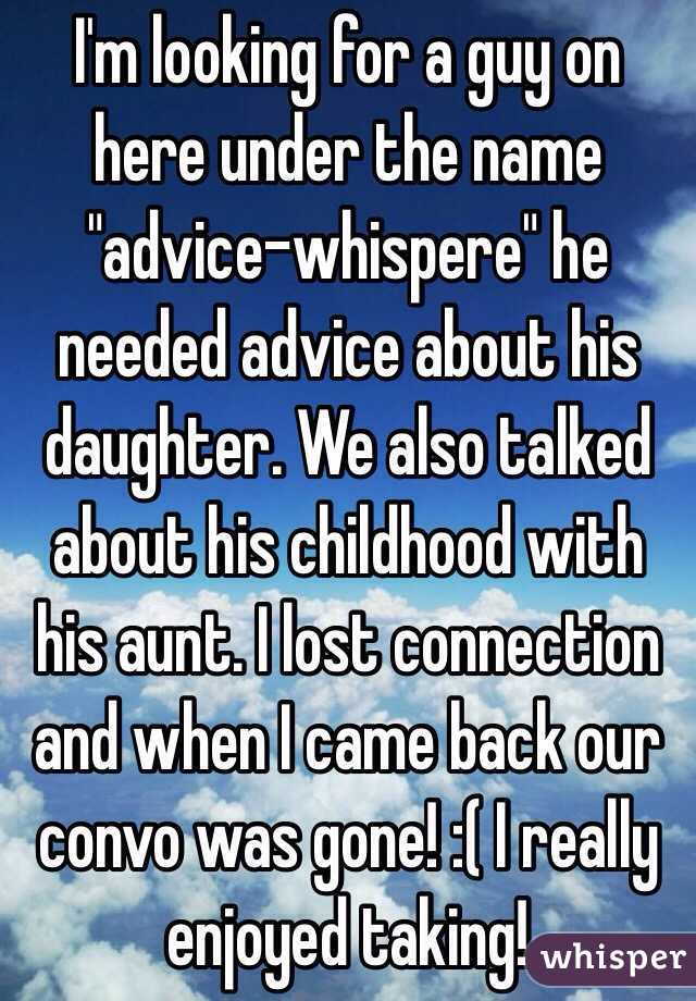 "I'm looking for a guy on here under the name ""advice-whispere"" he needed advice about his daughter. We also talked about his childhood with his aunt. I lost connection and when I came back our convo was gone! :( I really enjoyed taking!"
