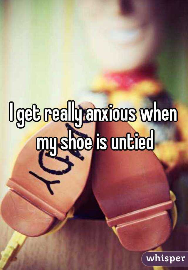 I get really anxious when my shoe is untied