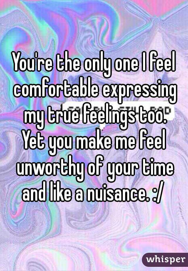 You're the only one I feel comfortable expressing my true feelings too. Yet you make me feel unworthy of your time and like a nuisance. :/