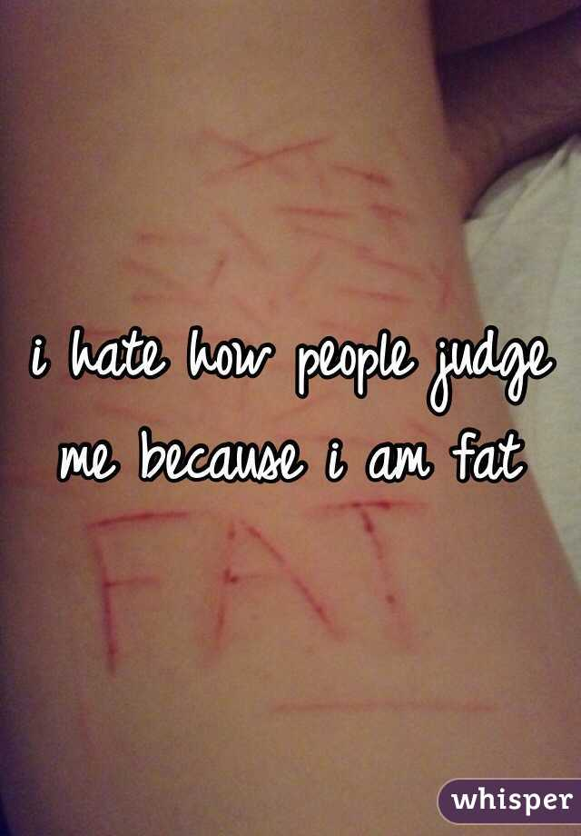 i hate how people judge me because i am fat