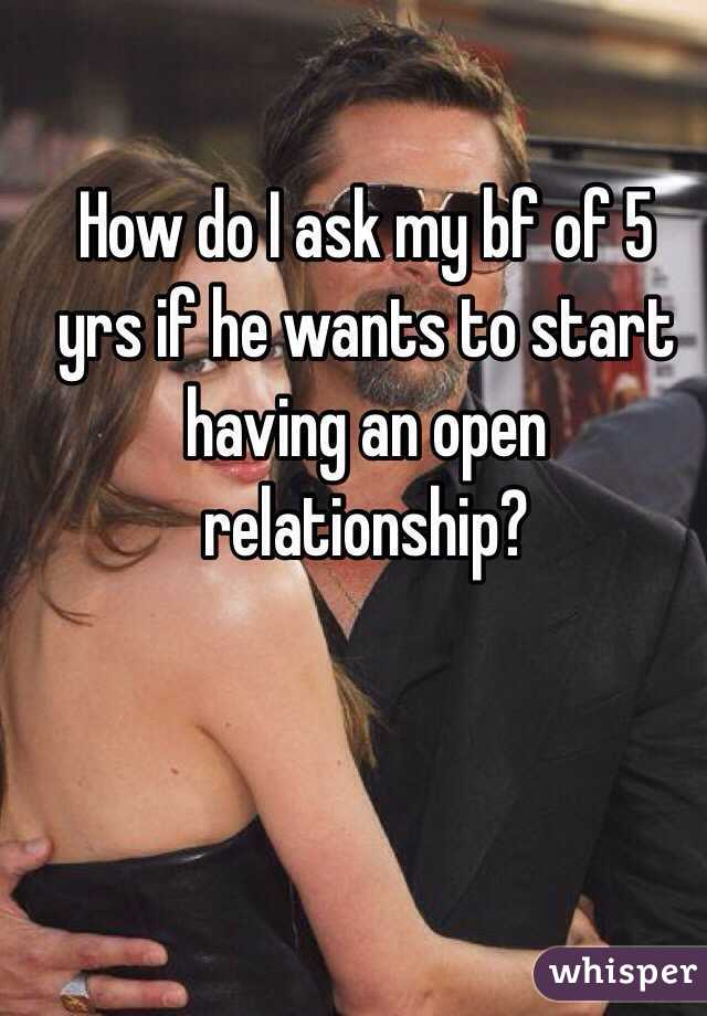 How do I ask my bf of 5 yrs if he wants to start having an open relationship?