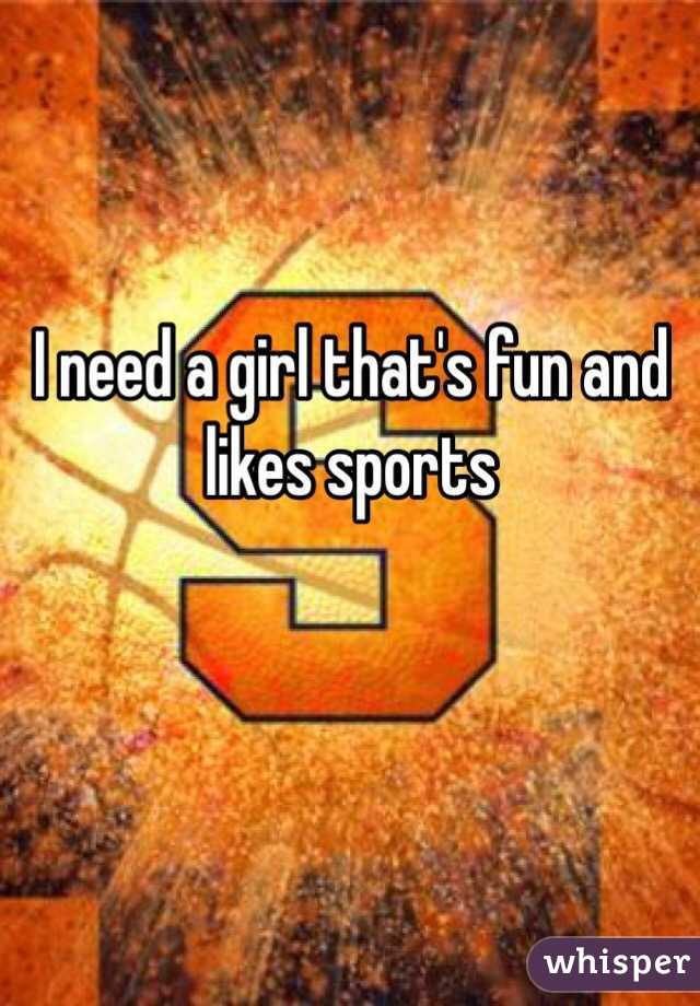 I need a girl that's fun and likes sports