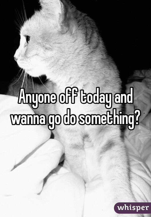 Anyone off today and wanna go do something?