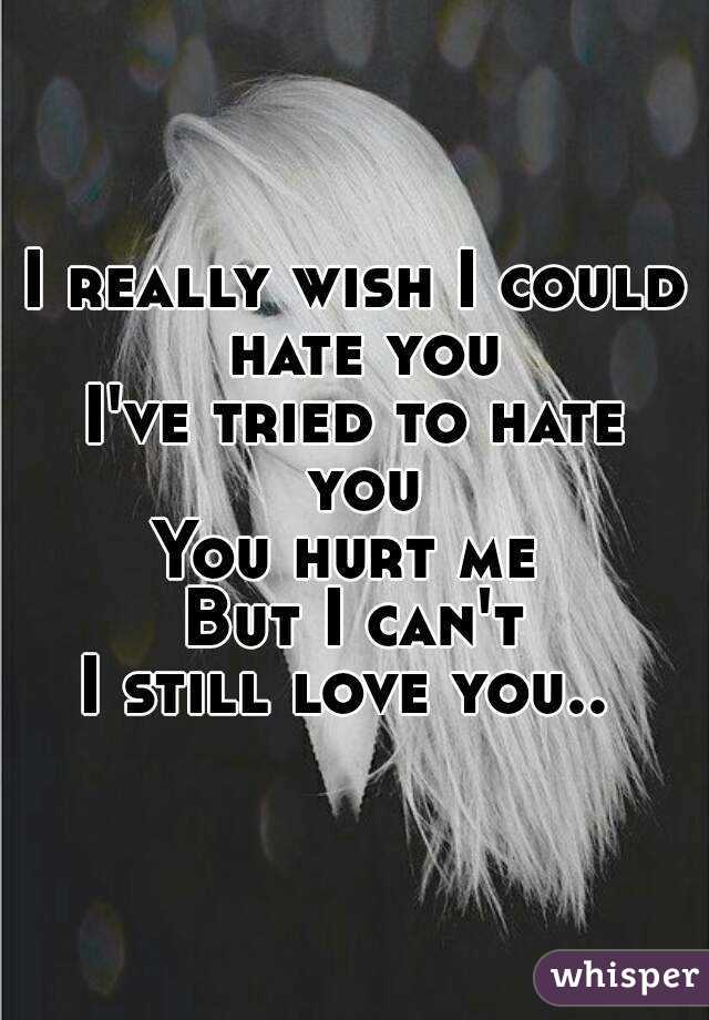 I really wish I could hate you I've tried to hate you You hurt me  But I can't I still love you..