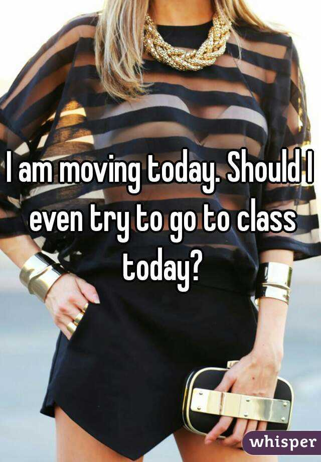 I am moving today. Should I even try to go to class today?