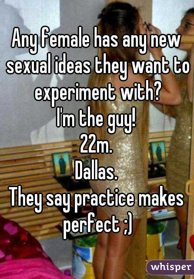 Any female has any new sexual ideas they want to experiment with? I'm the guy! 22m. Dallas. They say practice makes perfect ;)