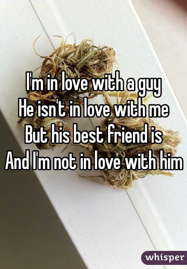 I'm in love with a guy  He isn't in love with me  But his best friend is And I'm not in love with him