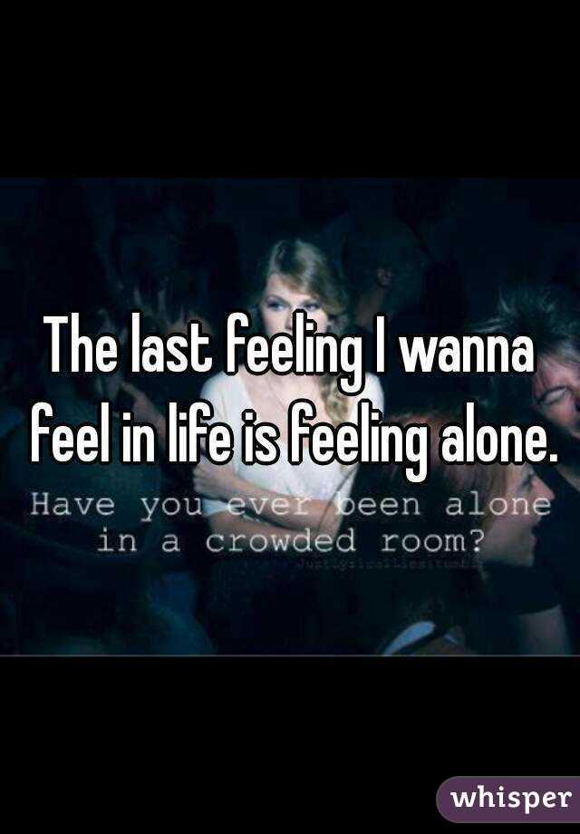 The last feeling I wanna feel in life is feeling alone.
