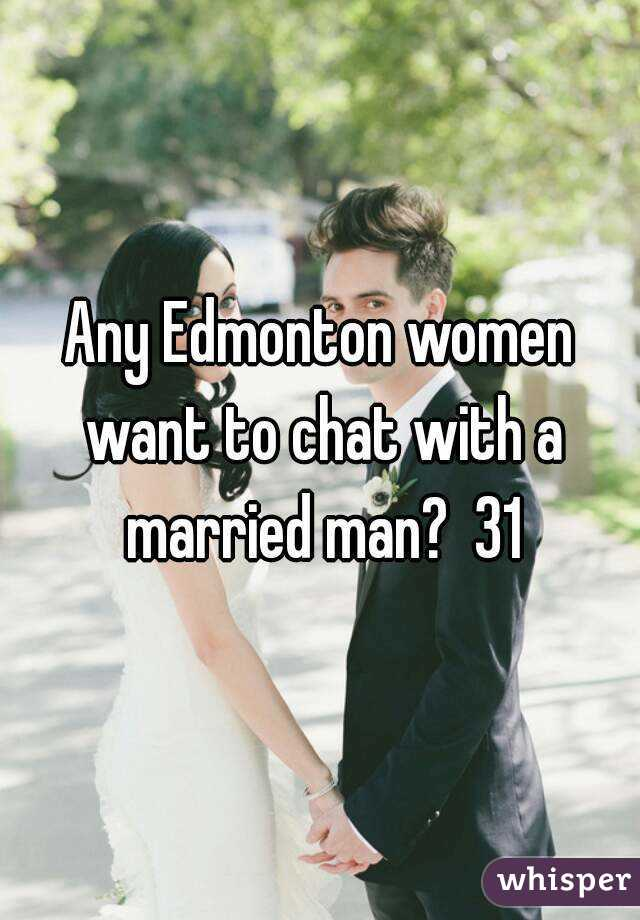 Any Edmonton women want to chat with a married man?  31