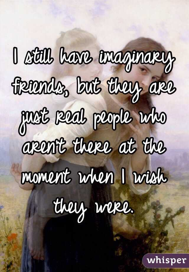 I still have imaginary friends, but they are just real people who aren't there at the moment when I wish they were.