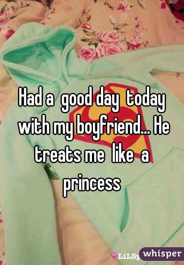 Had a  good day  today with my boyfriend... He treats me  like  a  princess