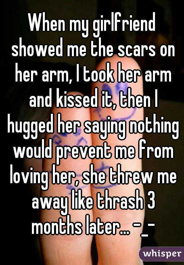 When my girlfriend showed me the scars on her arm, I took her arm and kissed it, then I hugged her saying nothing would prevent me from loving her, she threw me away like thrash 3 months later... -_-