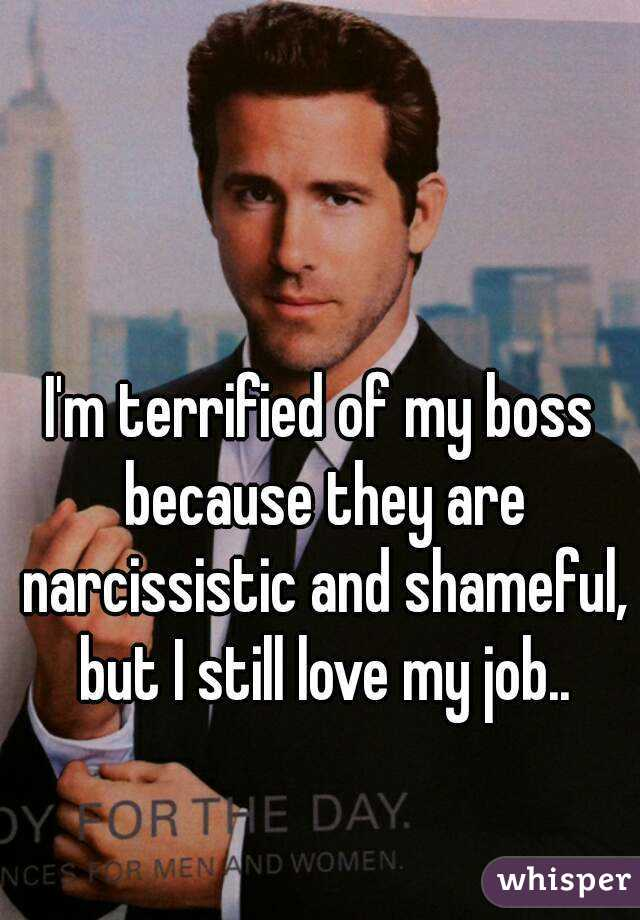 I'm terrified of my boss because they are narcissistic and shameful, but I still love my job..