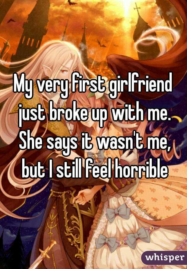My very first girlfriend just broke up with me. She says it wasn't me, but I still feel horrible
