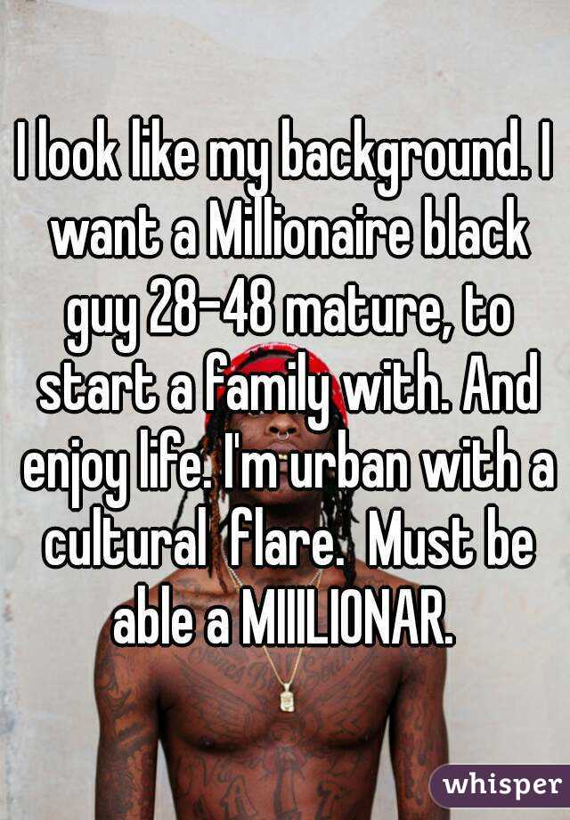 I look like my background. I want a Millionaire black guy 28-48 mature, to start a family with. And enjoy life. I'm urban with a cultural  flare.  Must be able a MIIILIONAR.