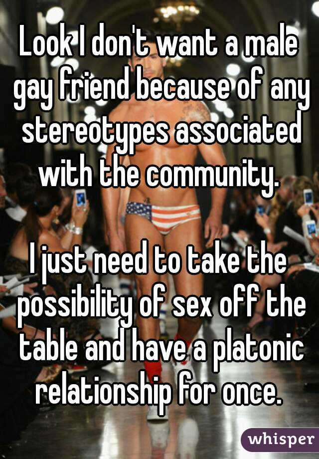 Look I don't want a male gay friend because of any stereotypes associated with the community.   I just need to take the possibility of sex off the table and have a platonic relationship for once.