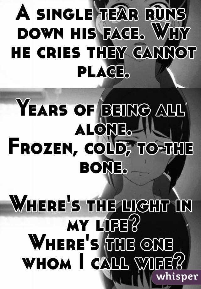 A single tear runs down his face. Why he cries they cannot place.  Years of being all alone. Frozen, cold, to the bone.  Where's the light in my life? Where's the one whom I call wife?