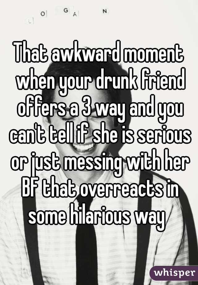 That awkward moment when your drunk friend offers a 3 way and you can't tell if she is serious or just messing with her BF that overreacts in some hilarious way
