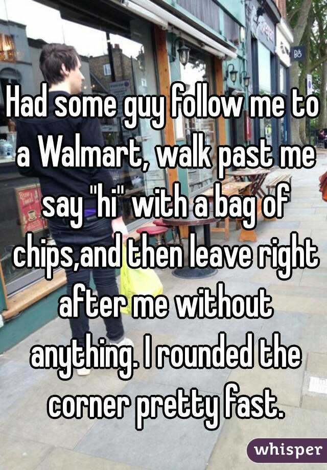 "Had some guy follow me to a Walmart, walk past me say ""hi"" with a bag of chips,and then leave right after me without anything. I rounded the corner pretty fast."