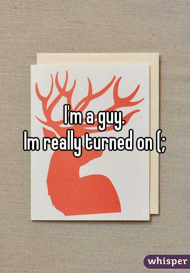 I'm a guy. Im really turned on (;