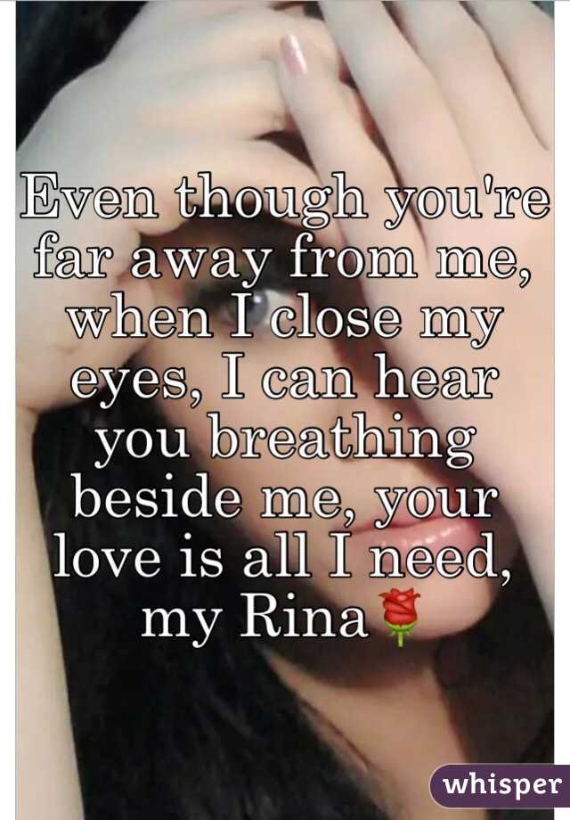 Even though you're far away from me, when I close my eyes, I can hear you breathing beside me, your love is all I need, my Rina🌹