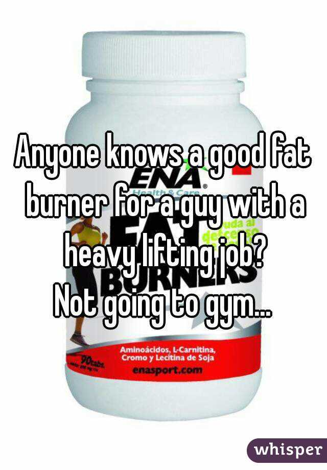 Anyone knows a good fat burner for a guy with a heavy lifting job? Not going to gym...